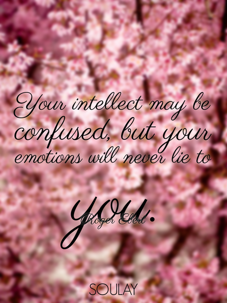 Your intellect may be confused, but your emotions will never lie to you. (Poster)