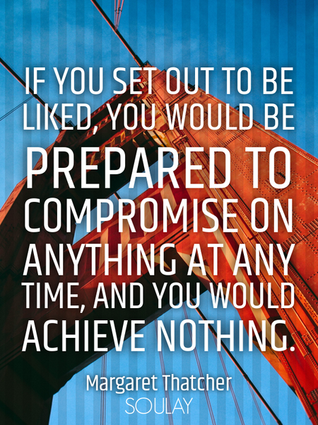 If you set out to be liked, you would be prepared to compromise on anything at any time, and you ... (Poster)