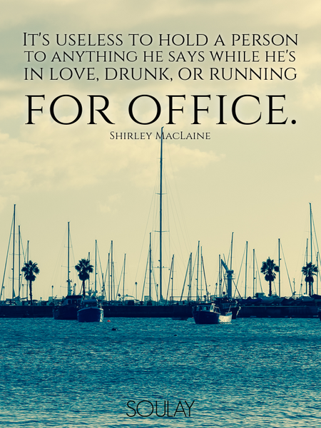 It's useless to hold a person to anything he says while he's in love, drunk, or running for office. (Poster)