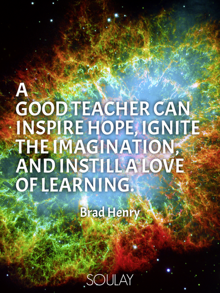 A good teacher can inspire hope, ignite the imagination, and instill a love of learning. (Poster)