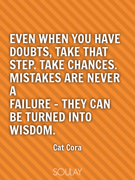 Even when you have doubts, take that step. Take chances. Mistakes are never a failure - they can ... (Poster)