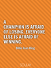 A champion is afraid of losing. Everyone else is afraid of winning. - Quote Poster