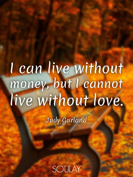 I can live without money, but I cannot live without love. (Poster)