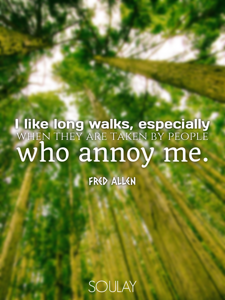 I like long walks, especially when they are taken by people who annoy me. (Poster)