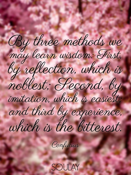 By three methods we may learn wisdom: First, by reflection, which is noblest; Second, by imitatio... (Poster)