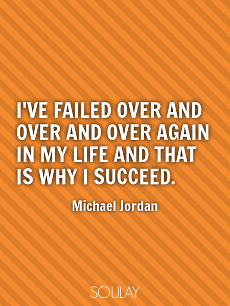I've failed over and over and over again in my life and that is why I succeed. (Poster)