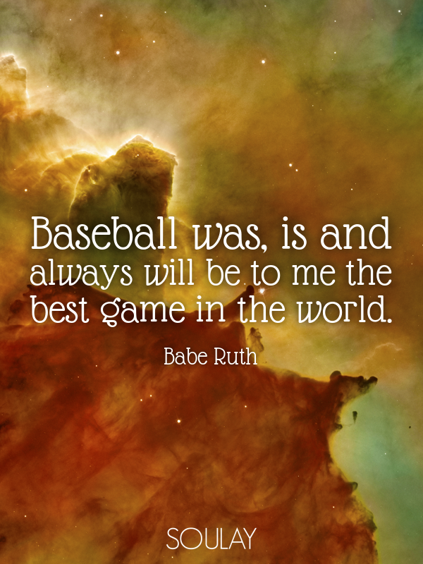 Baseball was, is and always will be to me the best game in the world. - Quote Poster