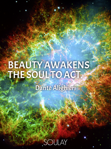 Beauty awakens the soul to act. (Poster)