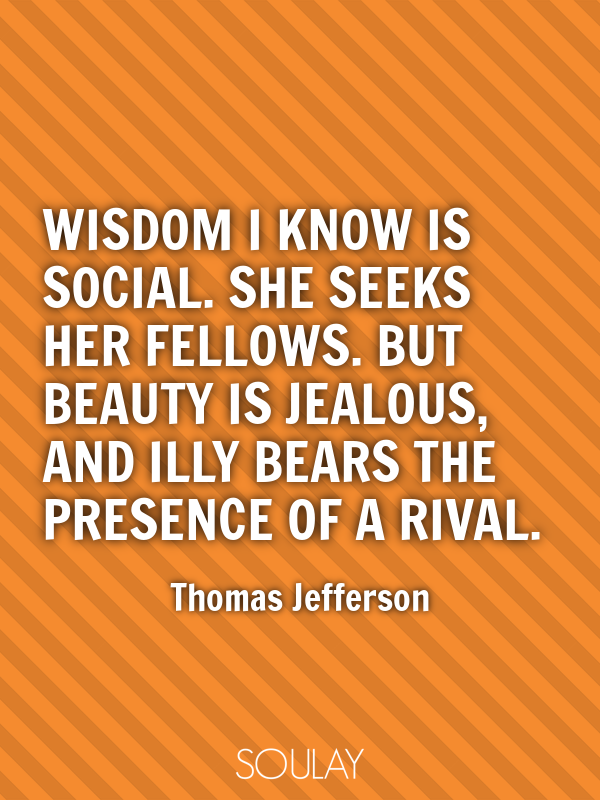 Wisdom I know is social. She seeks her fellows. But Beauty is jealo... - Quote Poster