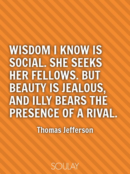 Wisdom I know is social. She seeks her fellows. But Beauty is jealous, and illy bears the presenc... (Poster)