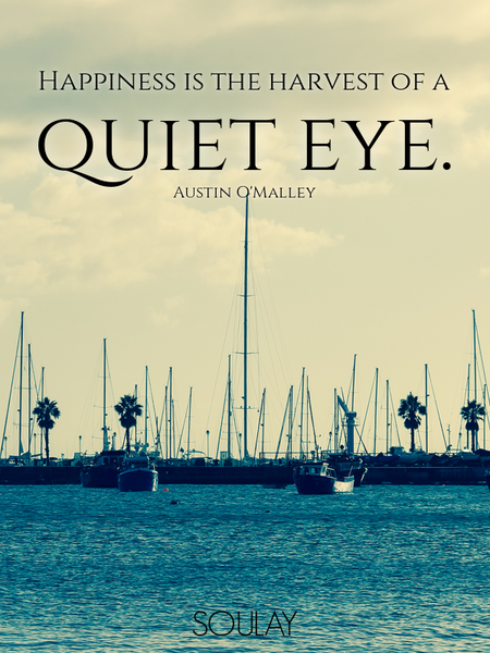 Happiness is the harvest of a quiet eye. (Poster)