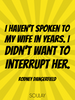 I haven't spoken to my wife in years. I didn't want to interrupt her. - Quote Poster