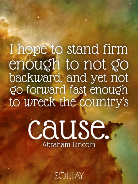 I hope to stand firm enough to not go backward, and yet not go forward fast enough to wreck the c... (Poster)