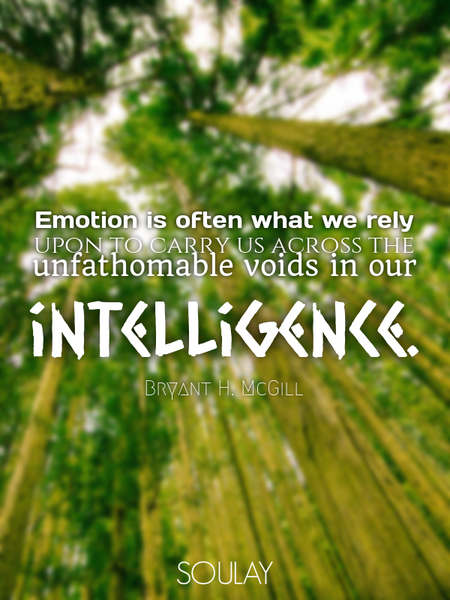 Emotion is often what we rely upon to carry us across the unfathomable voids in our intelligence. (Poster)