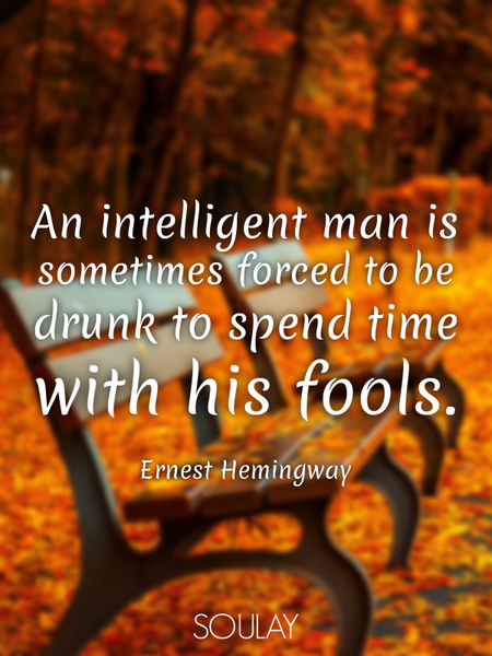 An intelligent man is sometimes forced to be drunk to spend time with his fools. (Poster)