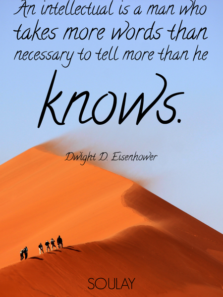 An intellectual is a man who takes more words than necessary to tell more than he knows. (Poster)