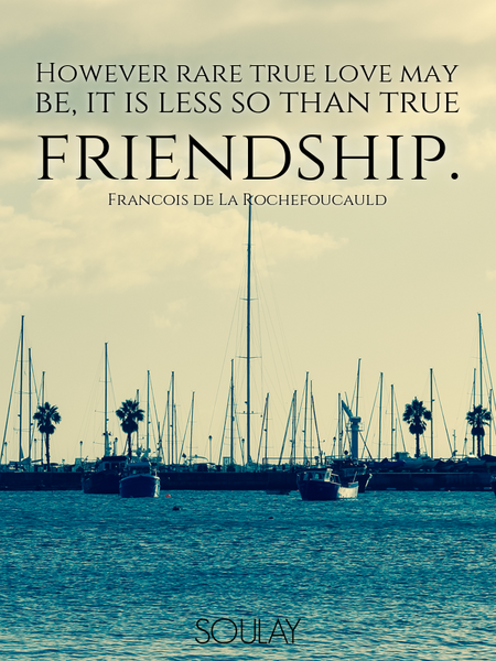 However rare true love may be, it is less so than true friendship. (Poster)