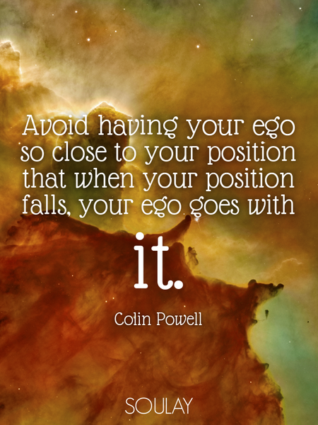Avoid having your ego so close to your position that when your position falls, your ego goes with... (Poster)