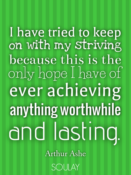 I have tried to keep on with my striving because this is the only hope I have of ever achieving a... (Poster)