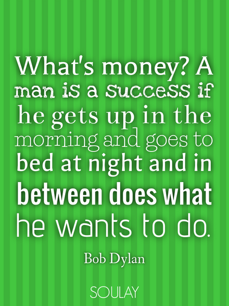 What's money? A man is a success if he gets up in the morning and goes to bed at night and in bet... (Poster)