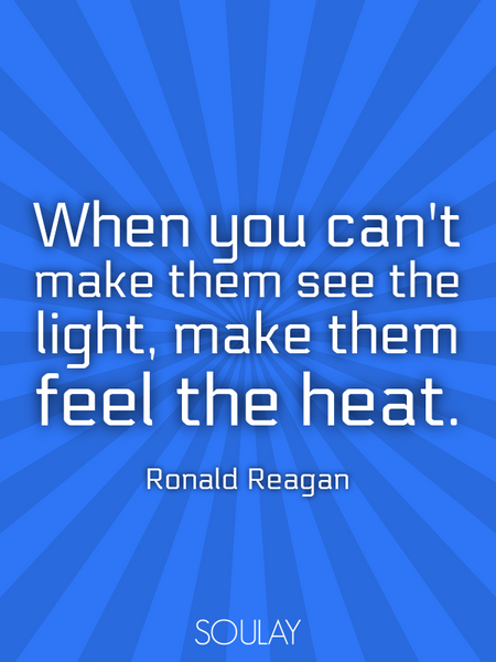 When you can't make them see the light, make them feel the heat. (Poster)