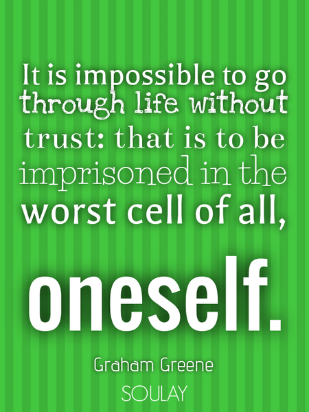 It is impossible to go through life without trust: that is to be imprisoned in the worst cell of ... (Poster)