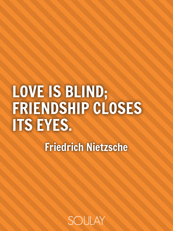Love is blind; friendship closes its eyes. - Quote Poster