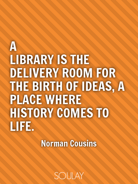 A library is the delivery room for the birth of ideas, a place where history comes to life. (Poster)