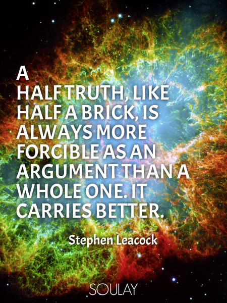 A half truth, like half a brick, is always more forcible as an argument than a whole one. It carr... (Poster)