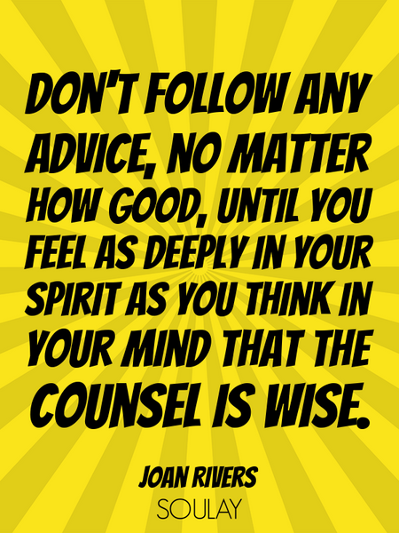 Don't follow any advice, no matter how good, until you feel as deeply in your spirit as you think... (Poster)