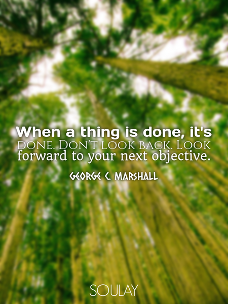 When a thing is done, it's done. Don't look back. Look forward to your next objective. (Poster)