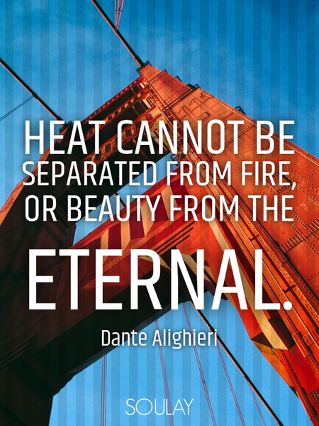 Heat cannot be separated from fire, or beauty from The Eternal. (Poster)