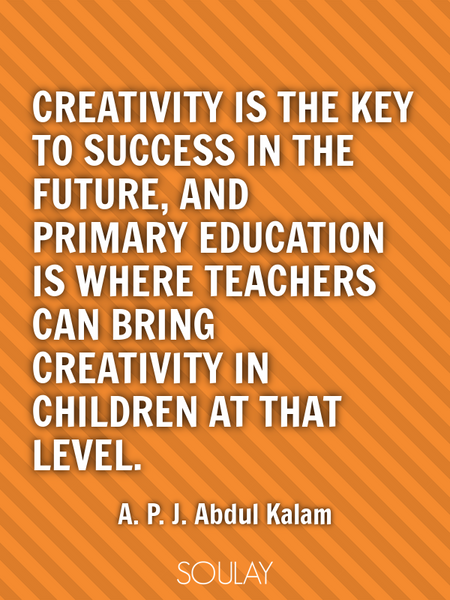 Creativity is the key to success in the future, and primary education is where teachers can bring... (Poster)
