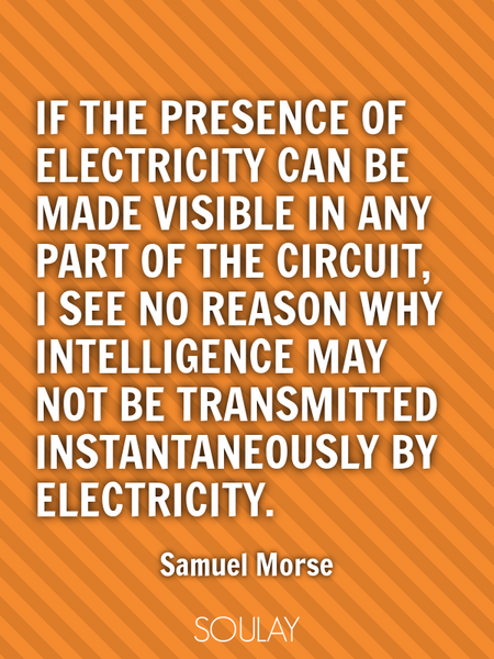 If the presence of electricity can be made visible in any part of the circuit, I see no reason wh... (Poster)