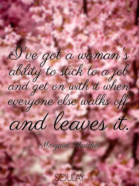 I've got a woman's ability to stick to a job and get on with it when everyone else walks off and ... (Poster)