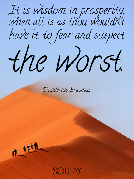 It is wisdom in prosperity, when all is as thou wouldn't have it, to fear and suspect the worst. (Poster)