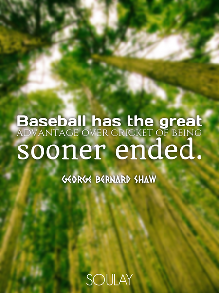 Baseball has the great advantage over cricket of being sooner ended. (Poster)