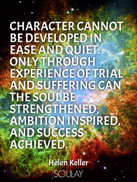 Character cannot be developed in ease and quiet. Only through experience of trial and suffering c... (Poster)