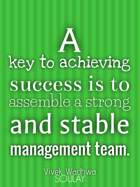 A key to achieving success is to assemble a strong and stable management team. (Poster)