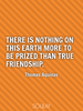 There is nothing on this earth more to be prized than true friendship. - Quote Poster