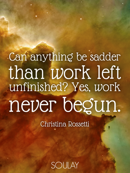 Can anything be sadder than work left unfinished? Yes, work never begun. (Poster)
