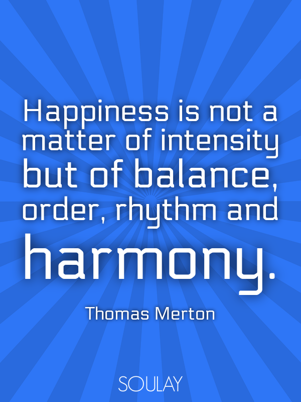Happiness is not a matter of intensity but of balance, order, rhyth... - Quote Poster