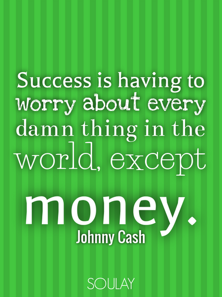 Success is having to worry about every damn thing in the world, except money. (Poster)
