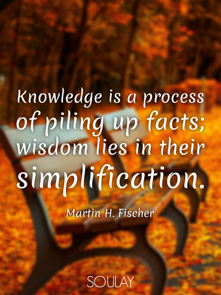 Knowledge is a process of piling up facts; wisdom lies in their simplification. (Poster)