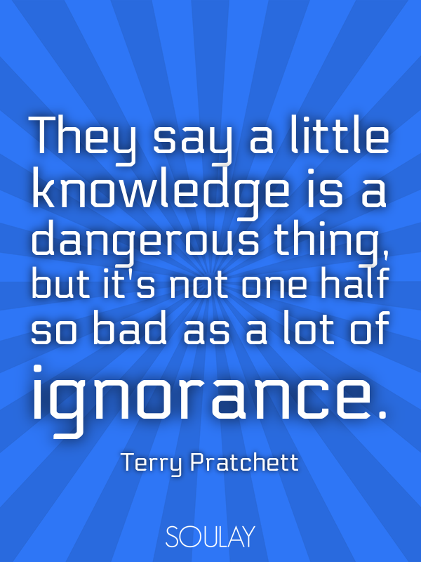 They Say A Little Knowledge Is A Dangerous Thing But Its Not One