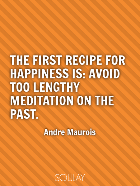 The first recipe for happiness is: avoid too lengthy meditation on the past. (Poster)