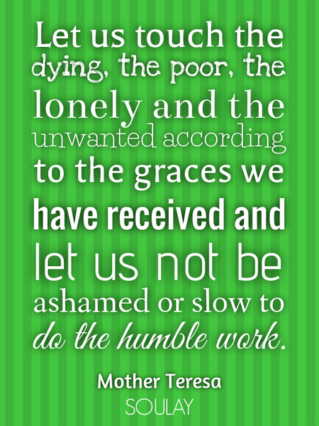 Let us touch the dying, the poor, the lonely and the unwanted according to the graces we have rec... (Poster)