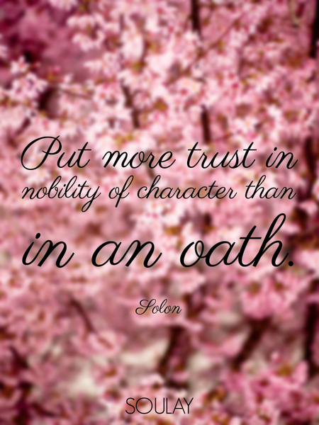 Put more trust in nobility of character than in an oath. (Poster)