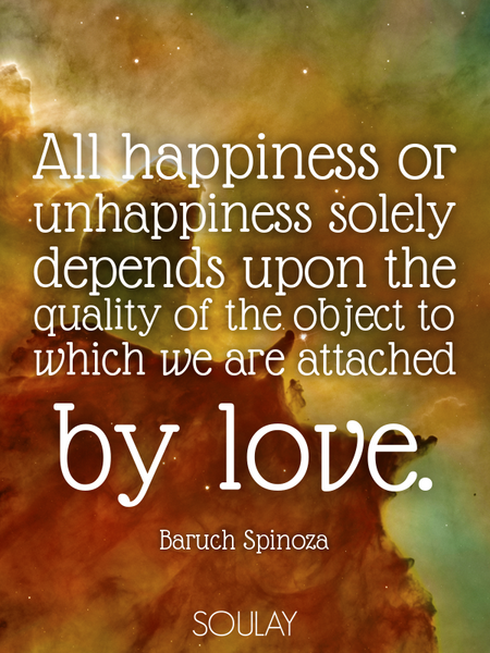 All happiness or unhappiness solely depends upon the quality of the object to which we are attach... (Poster)