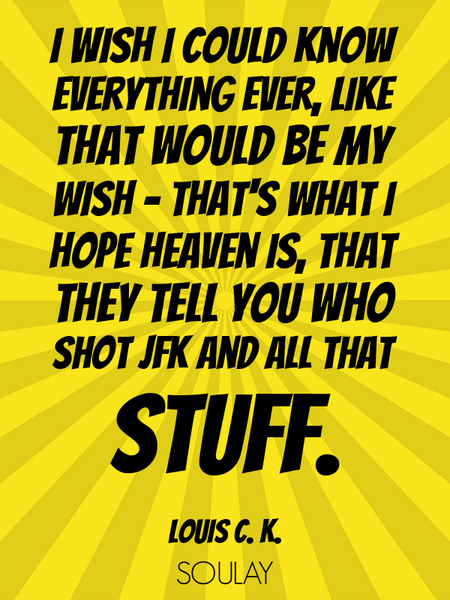 I wish I could know everything ever, like that would be my wish - that's what I hope heaven is, t... (Poster)